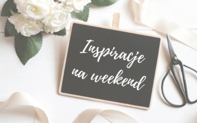 Inspiracje na weekend #27